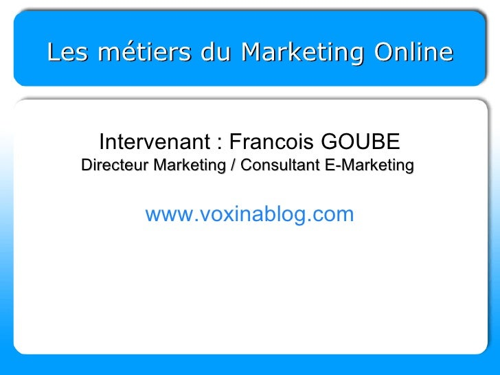 Les métiers du Marketing Online Intervenant : Francois GOUBE Directeur Marketing / Consultant E-Marketing  www.voxinablog....