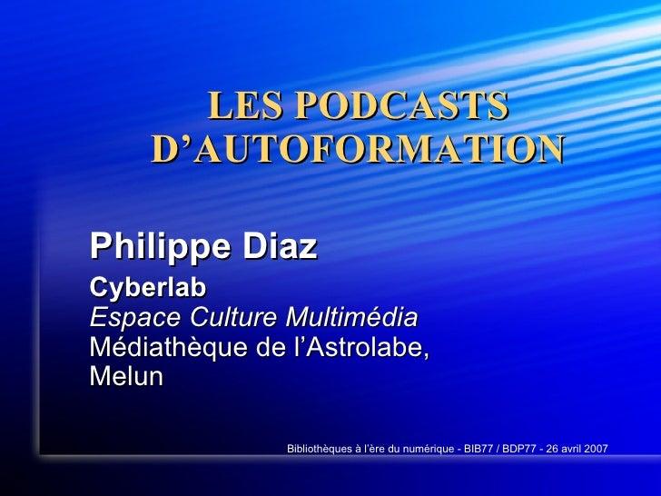 LES PODCASTS D'AUTOFORMATION Philippe Diaz Cyberlab Espace Culture Multimédia Médiathèque de l'Astrolabe, Melun Bibliothèq...