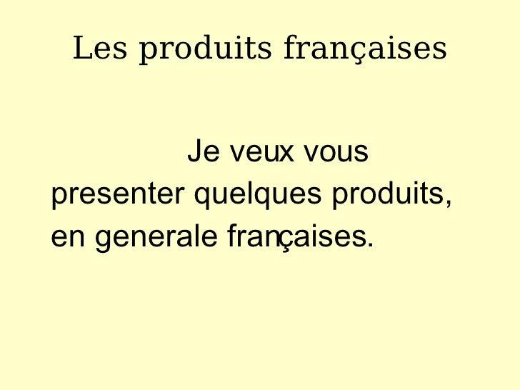 Les produits fran ç aises <ul><li>Je veux vous presenter quelques produits, en generale fran ç aises . </li></ul>