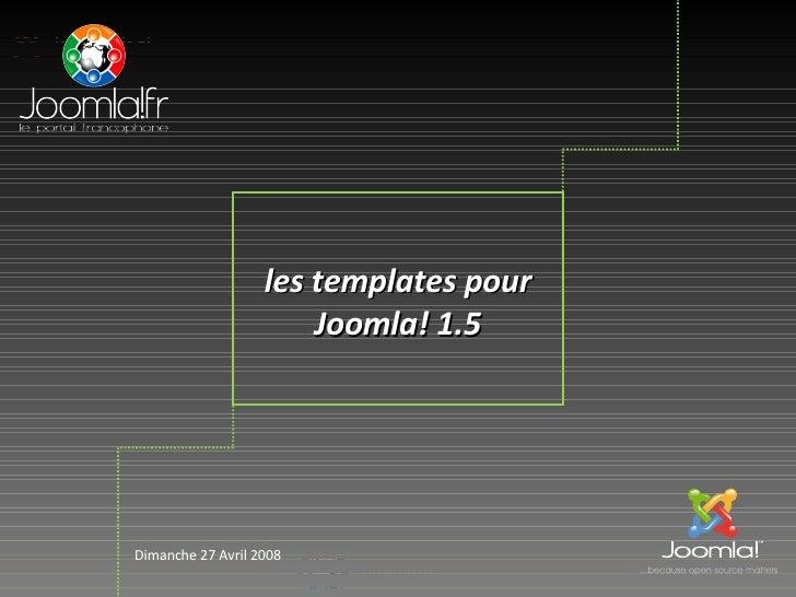 les templates pour                        Joomla! 1.5     Dimanche 27 Avril 2008                          Joomla!fr      1