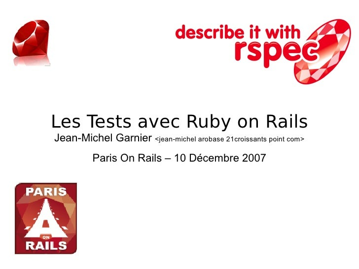 Les Tests avec Ruby on Rails Jean-Michel Garnier <jean-michel arobase 21croissants point com>          Paris On Rails – 10...