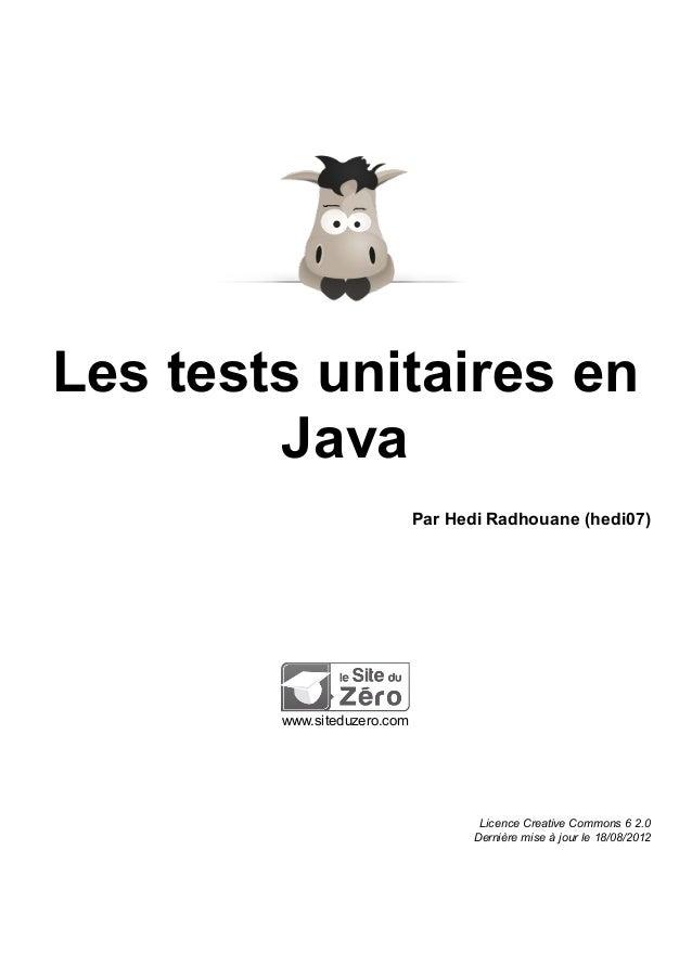 Les tests unitaires en Java Par Hedi Radhouane (hedi07) www.siteduzero.com Licence Creative Commons 6 2.0 Dernière mise à ...