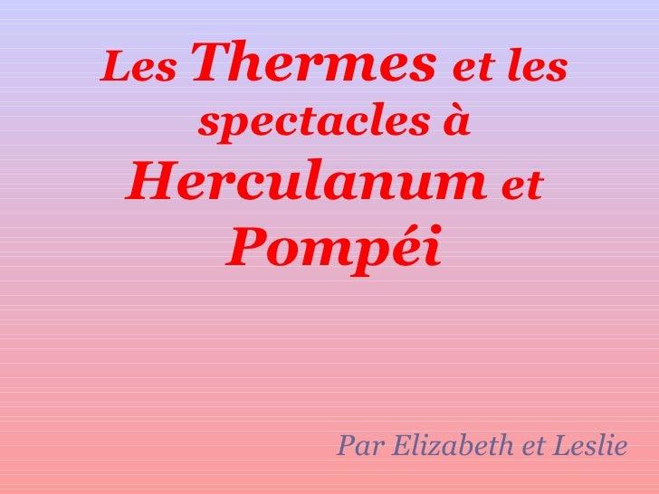 Les  Thermes  et les spectacles à  Herculanum  et  Pompéi Par Elizabeth et Leslie
