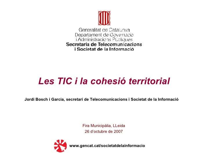 Les TIC i la cohesió territorial Fira Municipàlia, LLeida 26 d'octubre de 2007 www.gencat.cat/societatdelainformacio Jordi...
