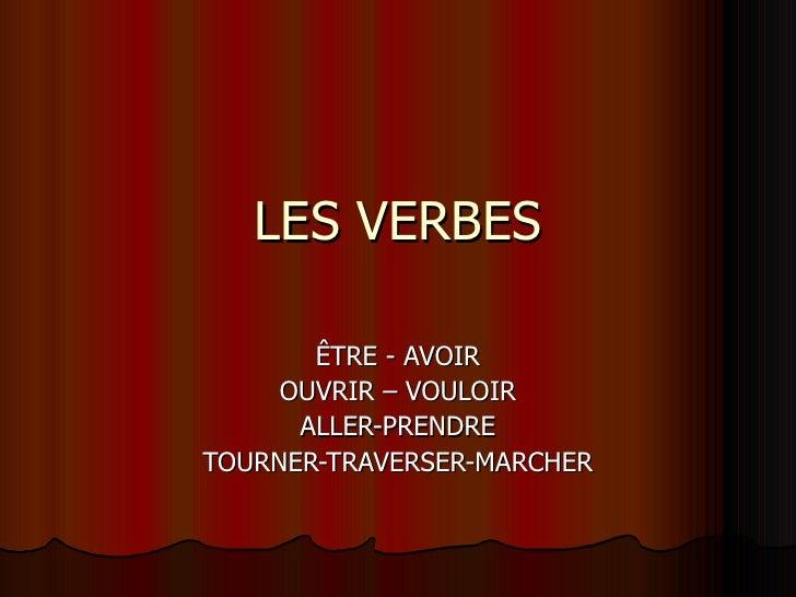 LES VERBES ÊTRE - AVOIR OUVRIR – VOULOIR ALLER-PRENDRE TOURNER-TRAVERSER-MARCHER