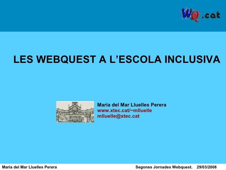 Maria del Mar Lluelles Perera  Segones Jornades Webquest.  29/03/2008 LES WEBQUEST A L'ESCOLA INCLUSIVA Maria del Mar Llue...