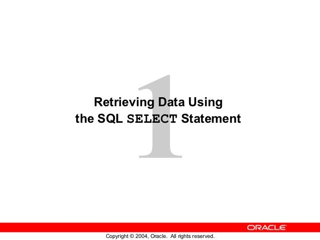 1   Retrieving Data Usingthe SQL SELECT Statement    Copyright © 2004, Oracle. All rights reserved.