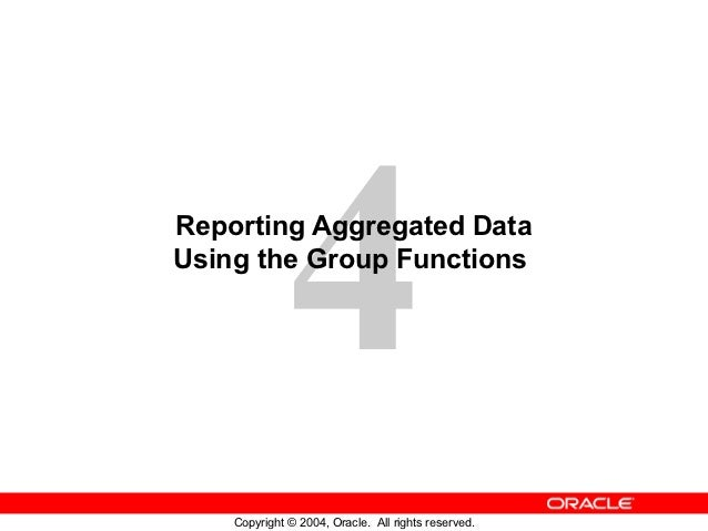 4Reporting Aggregated DataUsing the Group Functions    Copyright © 2004, Oracle. All rights reserved.