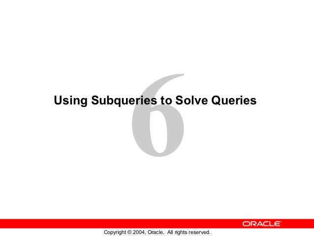 6Using Subqueries to Solve Queries        Copyright © 2004, Oracle. All rights reserved.