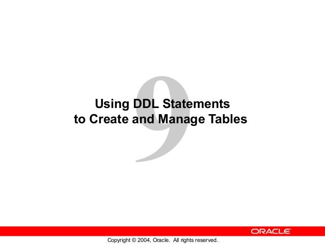 9 Copyright © 2004, Oracle. All rights reserved. Using DDL Statements to Create and Manage Tables
