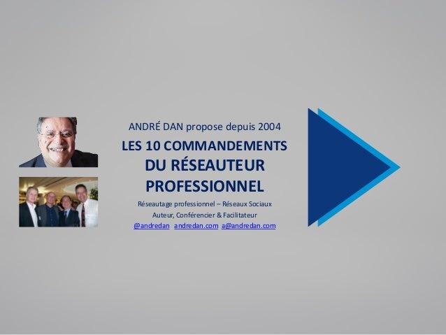 ANDRÉ DAN propose depuis 2004 LES 10 COMMANDEMENTS DU RÉSEAUTEUR PROFESSIONNEL Réseautage professionnel – Réseaux Sociaux ...