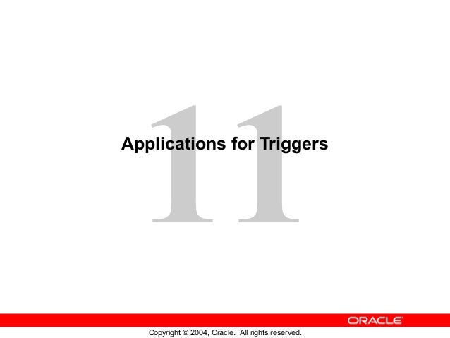 11 Copyright © 2004, Oracle. All rights reserved. Applications for Triggers