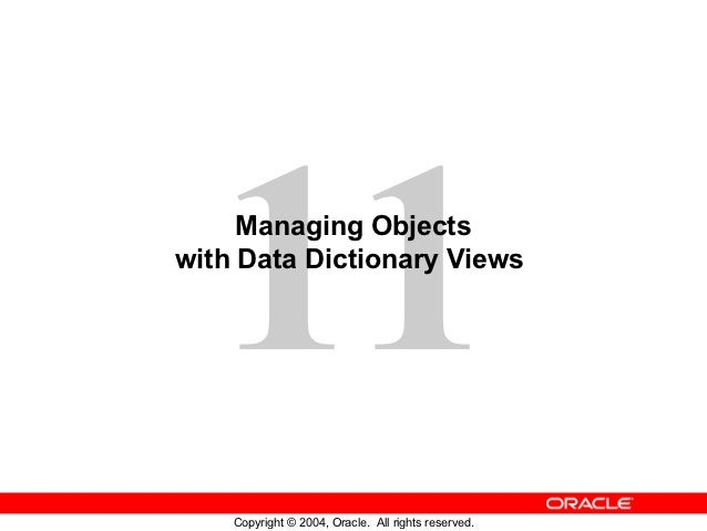 11Managing Objectswith Data Dictionary Views    Copyright © 2004, Oracle. All rights reserved.