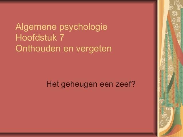 Algemene psychologie Hoofdstuk 7 Onthouden en vergeten Het geheugen een zeef?