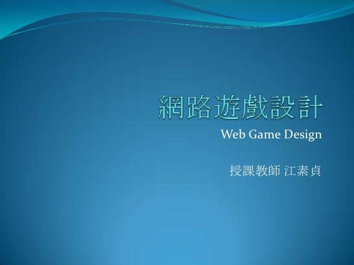 網路遊戲設計<br />Web Game Design<br />授課教師 江素貞<br />