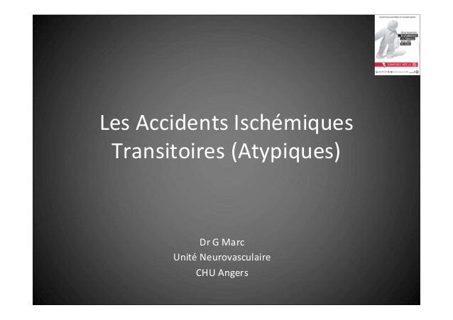 Les Accidents Ischémiques Transitoires (Atypiques)  Dr G Marc Unité Neurovasculaire CHU Angers