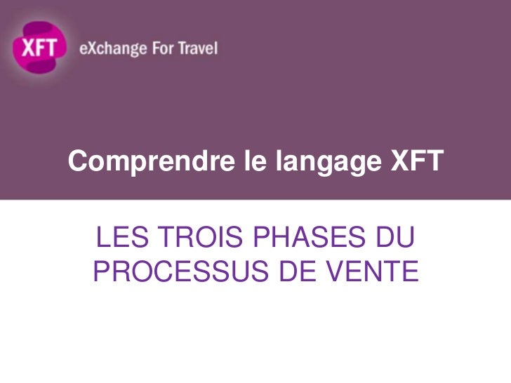 Comprendre le langage XFT LES TROIS PHASES DU PROCESSUS DE VENTE