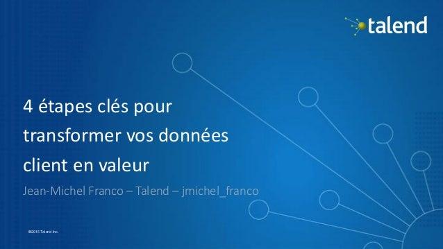 1 ©2015 Talend Inc. 4 étapes clés pour transformer vos données client en valeur Jean-Michel Franco – Talend – jmichel_fran...