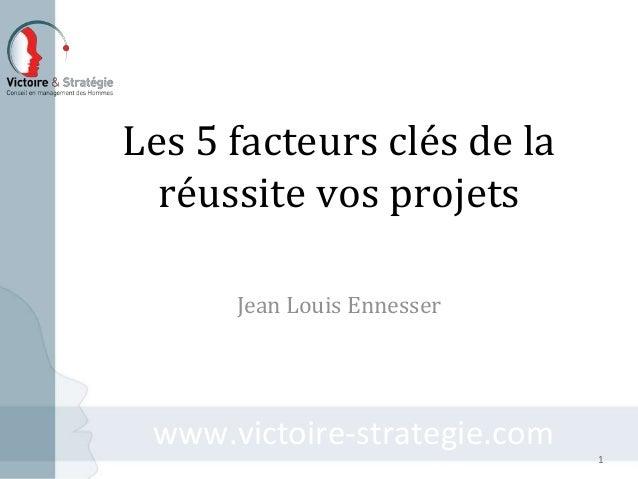 www.victoire-strategie.comwww.victoire-strategie.com Les 5 facteurs clés de la réussite vos projets Jean Louis Ennesser 1