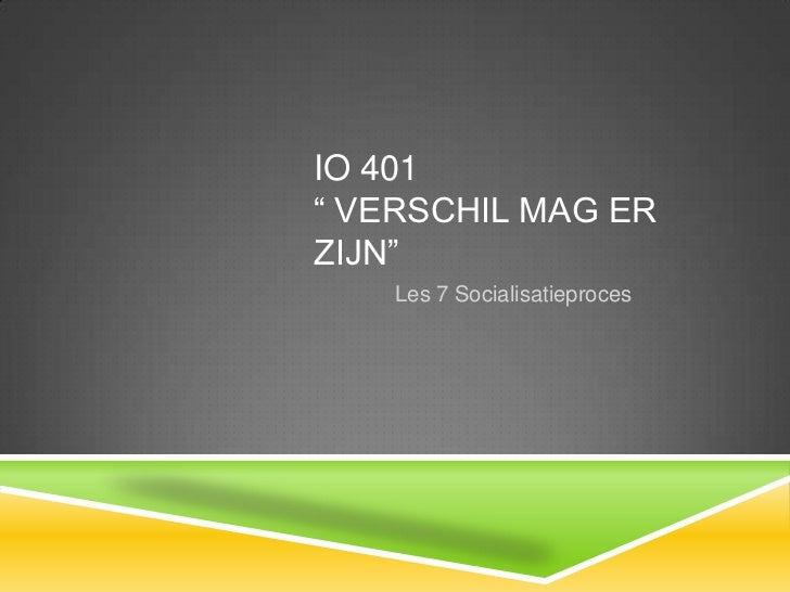 """IO 401 """" Verschil mag er zijn"""" <br />Les 7 Socialisatieproces<br />"""