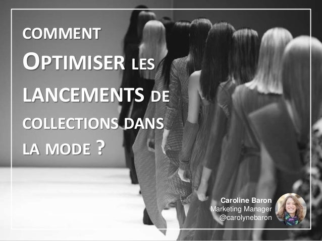 COMMENT OPTIMISER LES LANCEMENTS DE COLLECTIONS DANS LA MODE ? Caroline Baron Marketing Manager @carolynebaron