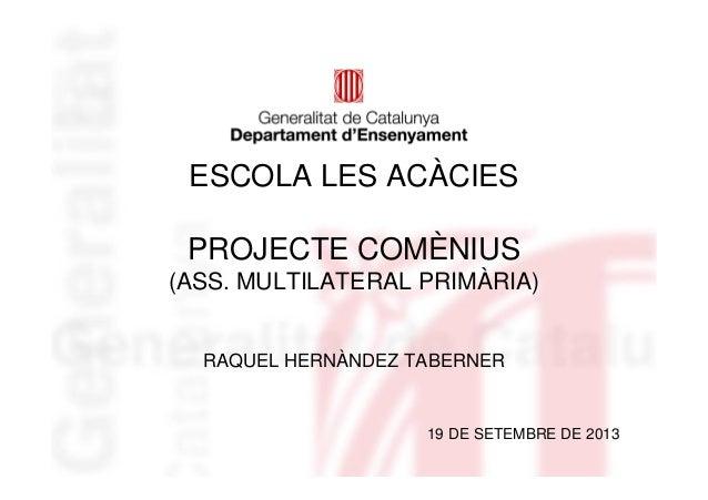 ESCOLA LES ACÀCIES PROJECTE COMÈNIUS (ASS. MULTILATERAL PRIMÀRIA) RAQUEL HERNÀNDEZ TABERNER 19 DE SETEMBRE DE 2013