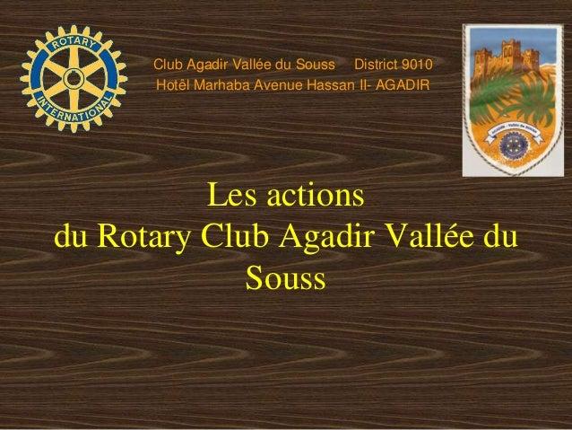 Les actions du Rotary Club Agadir Vallée du Souss Club Agadir Vallée du Souss District 9010 Hotêl Marhaba Avenue Hassan II...