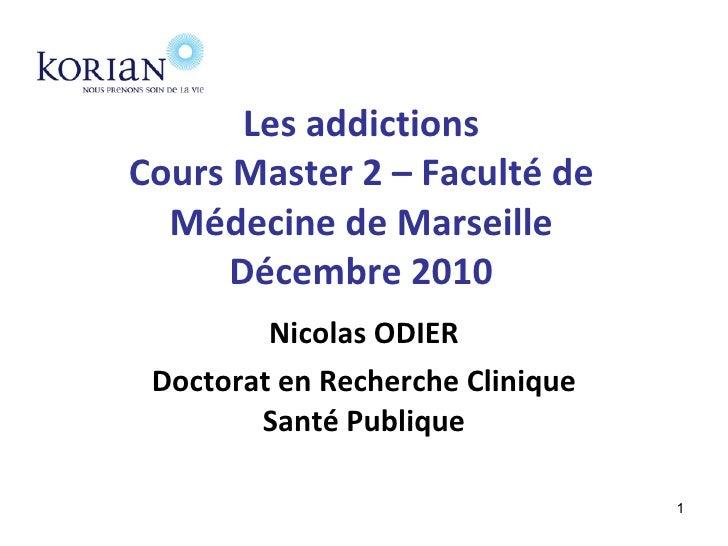Les addictions Cours Master 2 – Faculté de Médecine de Marseille Décembre 2010 Nicolas ODIER Doctorat en Recherche Cliniqu...