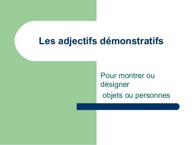 Les adjectifs démonstratifs  Pour montrer ou désigner objets ou personnes