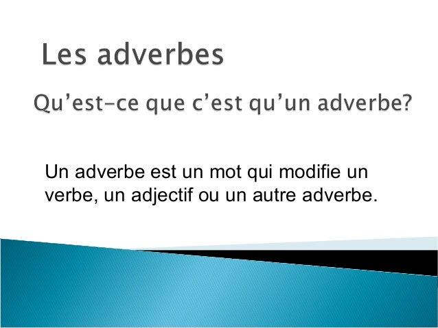 Un adverbe est un mot qui modifie un verbe, un adjectif ou un autre adverbe.