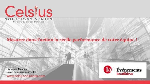 Mesurer dans l'action la réelle performance de votre équipe ! Rodolphe Meynier Expert en gestion des ventes www.celsiussol...