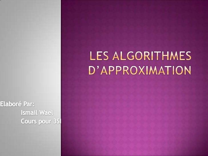 Les algorithmes d'approximation<br />Elaboré Par:<br />Ismail Wael<br />Cours pour 3SI<br />