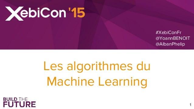 #XebiConFr @YoannBENOIT @AlbanPhelip 1 Les algorithmes du Machine Learning