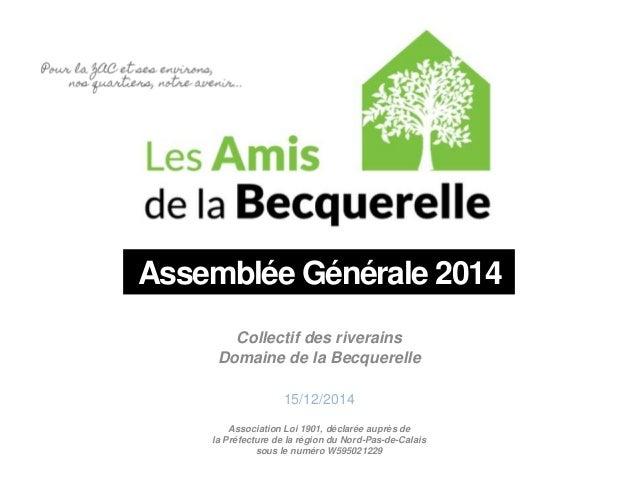 Assemblée Générale 2014  Collectif des riverains  Domaine de la Becquerelle  15/12/2014  Association Loi 1901, déclarée au...