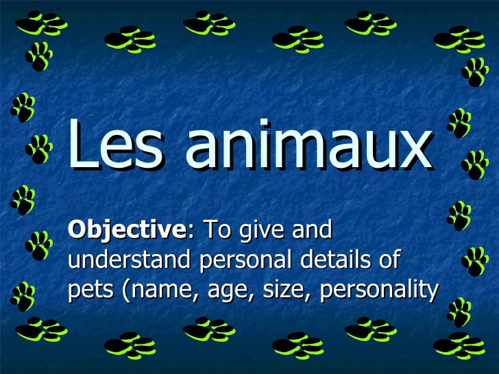 Les animaux Objective : To give and understand personal details of pets (name, age, size, personality