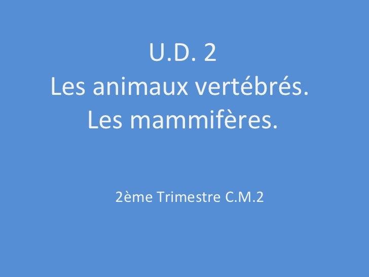U.D. 2 Les animaux vertébrés.  Les mammifères. 2ème Trimestre C.M.2