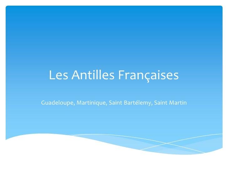 Les Antilles FrançaisesGuadeloupe, Martinique, Saint Bartélemy, Saint Martin