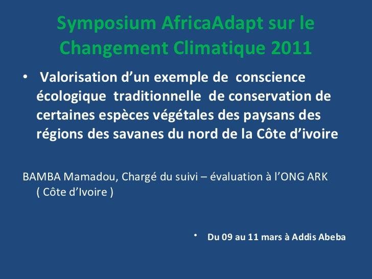 Symposium AfricaAdapt sur le Changement Climatique 2011 <ul><li>Valorisation d'un exemple de  conscience écologique  tradi...