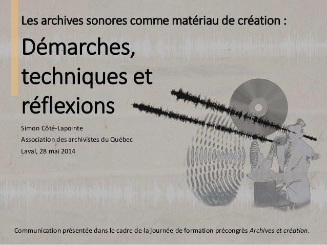 Les archives sonores comme matériau de création : Simon Côté-Lapointe Association des archivistes du Québec Laval, 28 mai ...