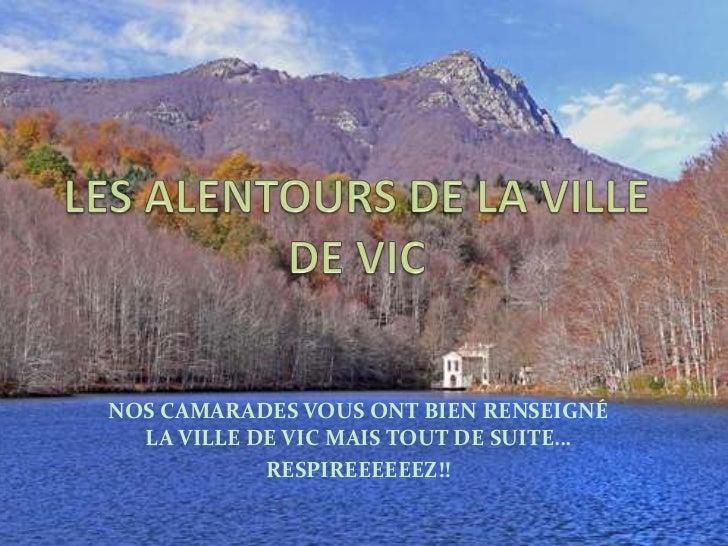 LES AUTOURS DE LA VILLE DE VIC<br />NOS CAMARADES VOUS ONT BIEN RENSEIGNÉ LA VILLE DE VIC MAIS TOUT DE SUITE…<br />RESPIRE...