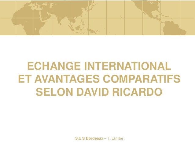 S.E.S Bordeaux – T. Larribe ECHANGE INTERNATIONAL ET AVANTAGES COMPARATIFS SELON DAVID RICARDO