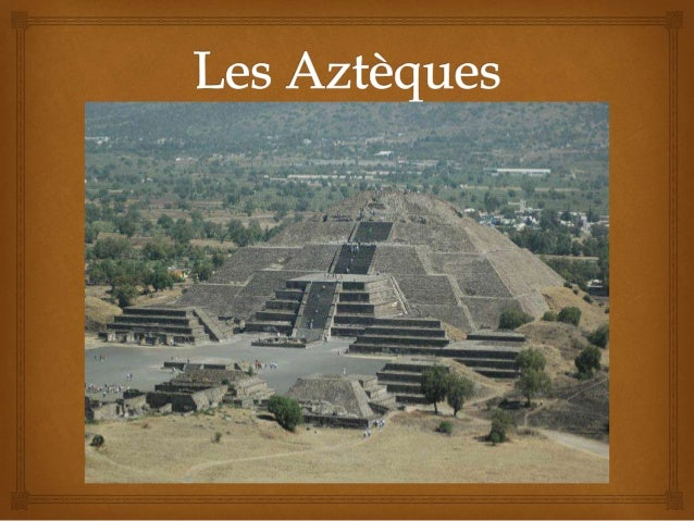   Peuple amérindien  Habitant d'Aztlan, une ville mythique rgroupant les Mexicas  Influencés par les Teotihuacan, une ...