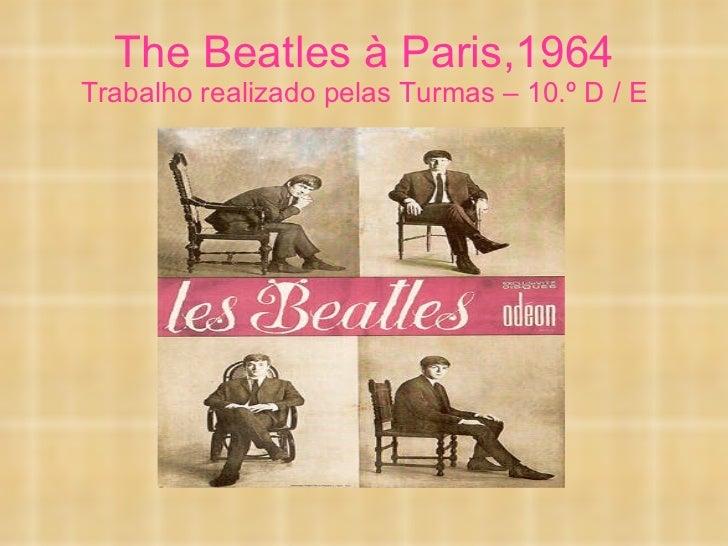 The Beatles à Paris,1964 Trabalho realizado pelas Turmas – 10.º D / E