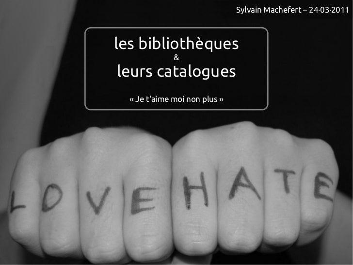 Sylvain Machefert – 24·03·2011les bibliothèques              &leurs catalogues  «Je taime moi non plus»