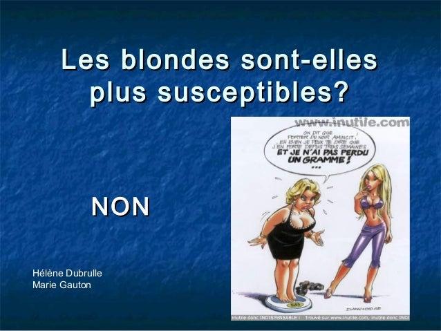 Les blondes sont-ellesLes blondes sont-elles plus susceptibles?plus susceptibles? NONNON Hélène Dubrulle Marie Gauton