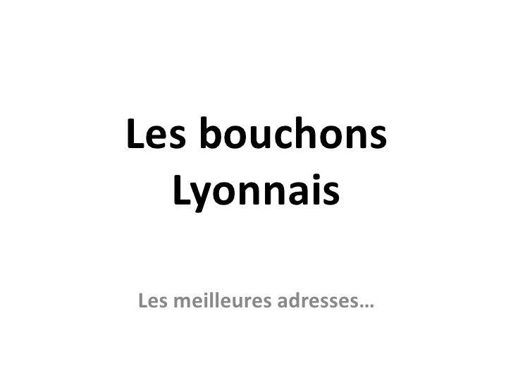 Les bouchons Lyonnais<br />Les meilleures adresses…<br />