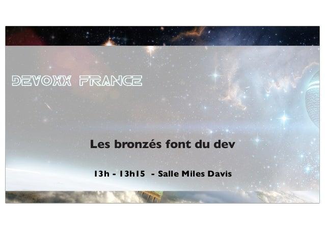 27 au 29 mars 2013 13h - 13h15 - Salle Miles Davis Les bronzés font du dev