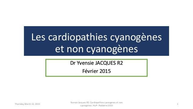 Les cardiopathies cyanogènes et non cyanogènes Dr Yvensie JACQUES R2 Février 2015 Thursday, March 12, 2015 Yvensie Jacques...