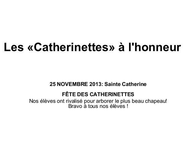 Les «Catherinettes» à l'honneur 25 NOVEMBRE 2013: Sainte Catherine FÊTE DES CATHERINETTES Nos élèves ont rivalisé pour arb...