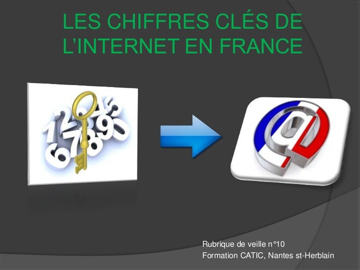 LES CHIFFRES CLÉS DEL'INTERNET EN FRANCE           Rubrique de veille n°10           Formation CATIC, Nantes st-Herblain